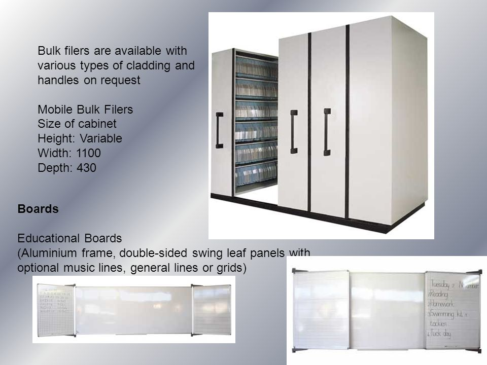 Boards Educational Boards (Aluminium frame, double-sided swing leaf panels with optional music lines, general lines or grids) Bulk filers are available with various types of cladding and handles on request Mobile Bulk Filers Size of cabinet Height: Variable Width: 1100 Depth: 430