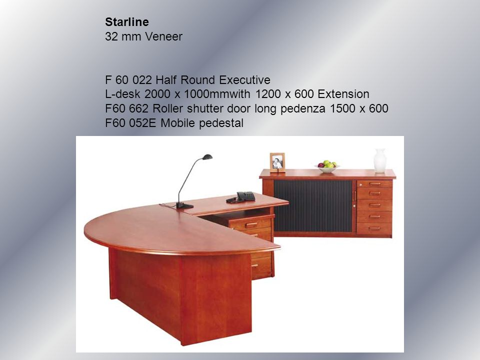Starline 32 mm Veneer F 60 022 Half Round Executive L-desk 2000 x 1000mmwith 1200 x 600 Extension F60 662 Roller shutter door long pedenza 1500 x 600 F60 052E Mobile pedestal