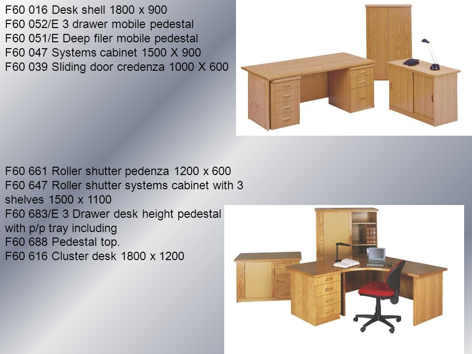 F60 016 Desk shell 1800 x 900 F60 052/E 3 drawer mobile pedestal F60 051/E Deep filer mobile pedestal F60 047 Systems cabinet 1500 X 900 F60 039 Sliding door credenza 1000 X 600 F60 661 Roller shutter pedenza 1200 x 600 F60 647 Roller shutter systems cabinet with 3 shelves 1500 x 1100 F60 683/E 3 Drawer desk height pedestal with p/p tray including F60 688 Pedestal top.