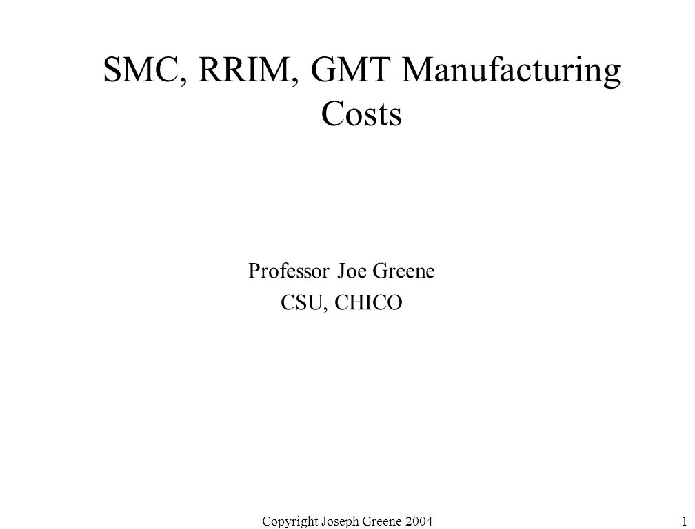 Copyright Joseph Greene 20041 SMC, RRIM, GMT Manufacturing Costs Professor Joe Greene CSU, CHICO