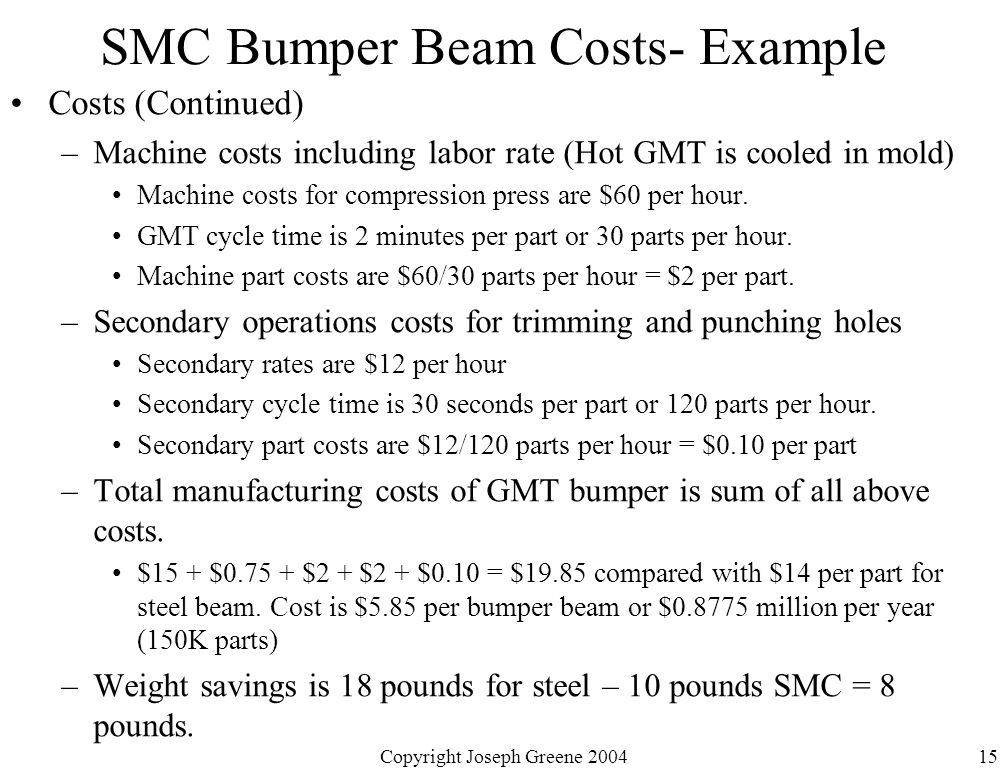 Copyright Joseph Greene 200415 SMC Bumper Beam Costs- Example Costs (Continued) –Machine costs including labor rate (Hot GMT is cooled in mold) Machine costs for compression press are $60 per hour.