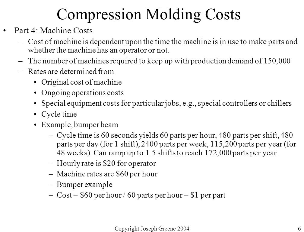 Copyright Joseph Greene 20046 Compression Molding Costs Part 4: Machine Costs –Cost of machine is dependent upon the time the machine is in use to make parts and whether the machine has an operator or not.