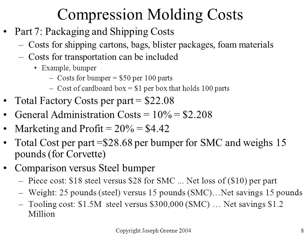 Copyright Joseph Greene 20048 Compression Molding Costs Part 7: Packaging and Shipping Costs –Costs for shipping cartons, bags, blister packages, foam materials –Costs for transportation can be included Example, bumper –Costs for bumper = $50 per 100 parts –Cost of cardboard box = $1 per box that holds 100 parts Total Factory Costs per part = $22.08 General Administration Costs = 10% = $2.208 Marketing and Profit = 20% = $4.42 Total Cost per part =$28.68 per bumper for SMC and weighs 15 pounds (for Corvette) Comparison versus Steel bumper –Piece cost: $18 steel versus $28 for SMC...