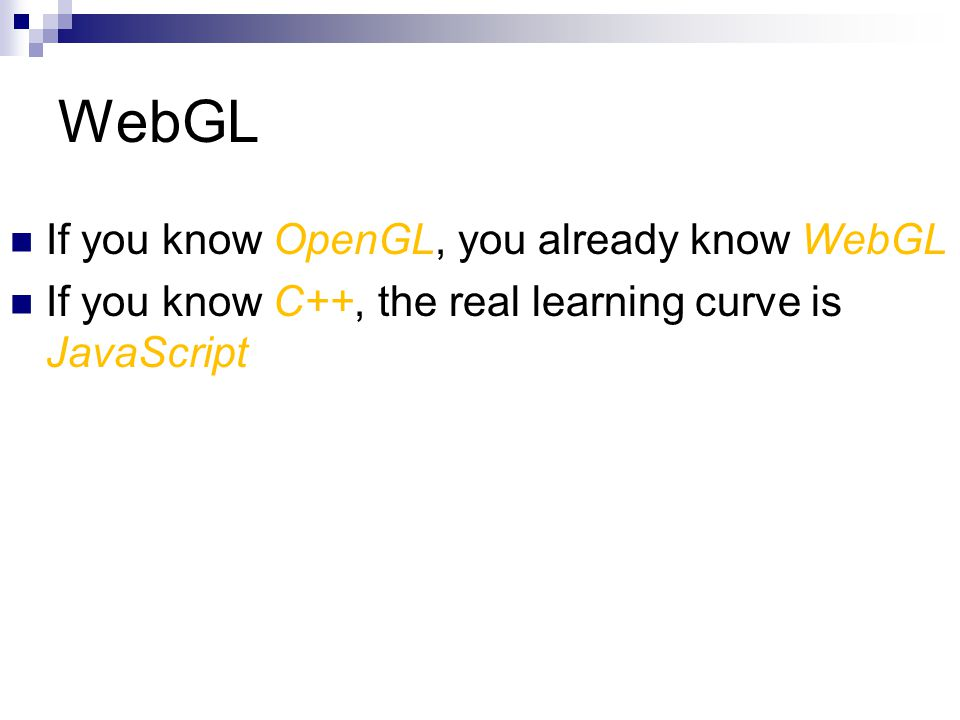 WebGL If you know OpenGL, you already know WebGL If you know C++, the real learning curve is JavaScript
