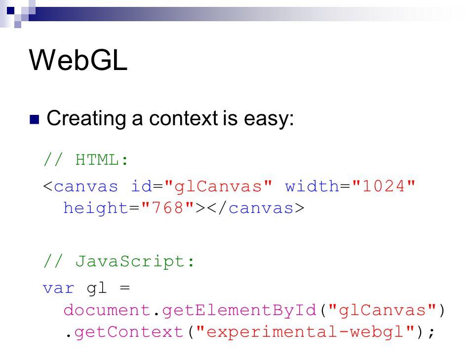 WebGL Creating a context is easy: // HTML: // JavaScript: var gl = document.getElementById( glCanvas ).getContext( experimental-webgl );