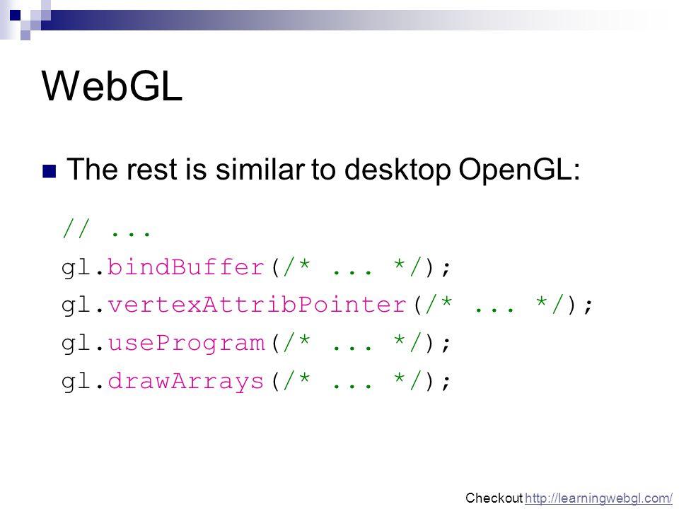 WebGL The rest is similar to desktop OpenGL: //...