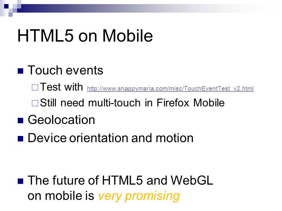 HTML5 on Mobile Touch events  Test with http://www.snappymaria.com/misc/TouchEventTest_v2.html http://www.snappymaria.com/misc/TouchEventTest_v2.html  Still need multi-touch in Firefox Mobile Geolocation Device orientation and motion The future of HTML5 and WebGL on mobile is very promising
