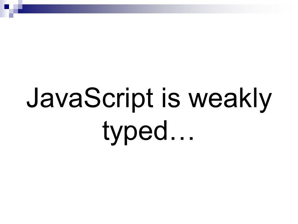 JavaScript is weakly typed…
