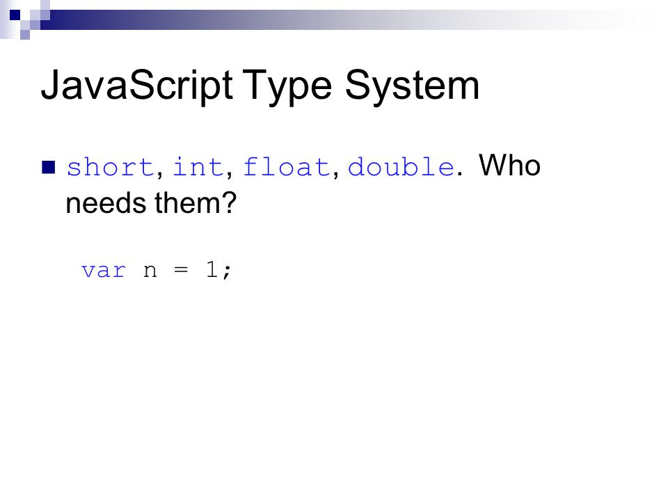 JavaScript Type System short, int, float, double. Who needs them var n = 1;