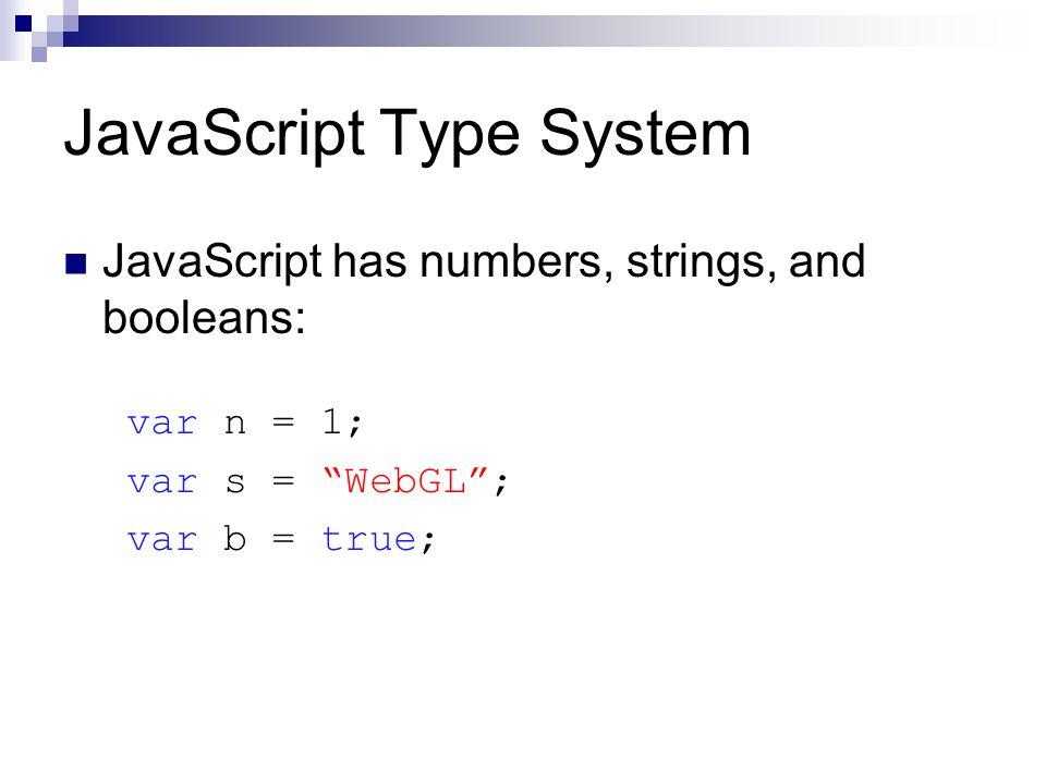 JavaScript Type System JavaScript has numbers, strings, and booleans: var n = 1; var s = WebGL ; var b = true;