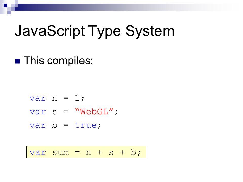 JavaScript Type System This compiles: var n = 1; var s = WebGL ; var b = true; var sum = n + s + b;