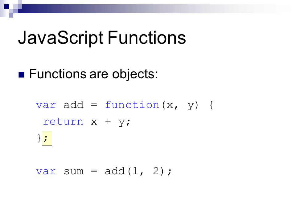 JavaScript Functions Functions are objects: var add = function(x, y) { return x + y; }; var sum = add(1, 2);