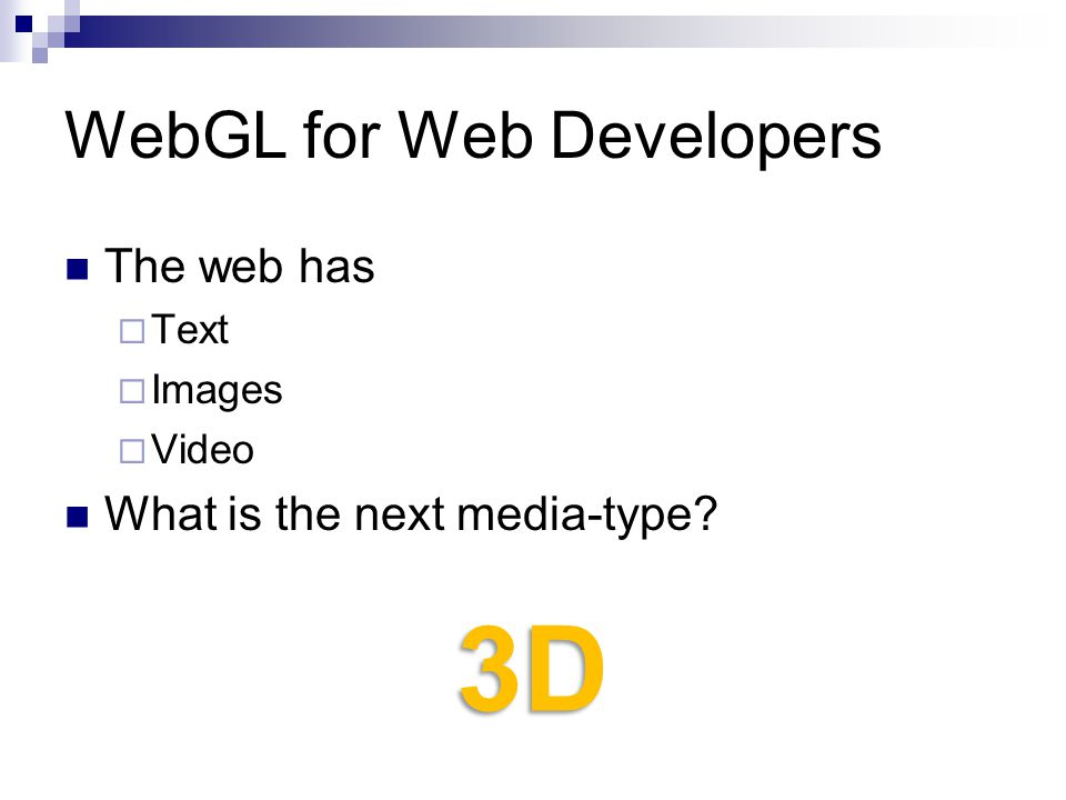 WebGL for Web Developers The web has  Text  Images  Video What is the next media-type 3D