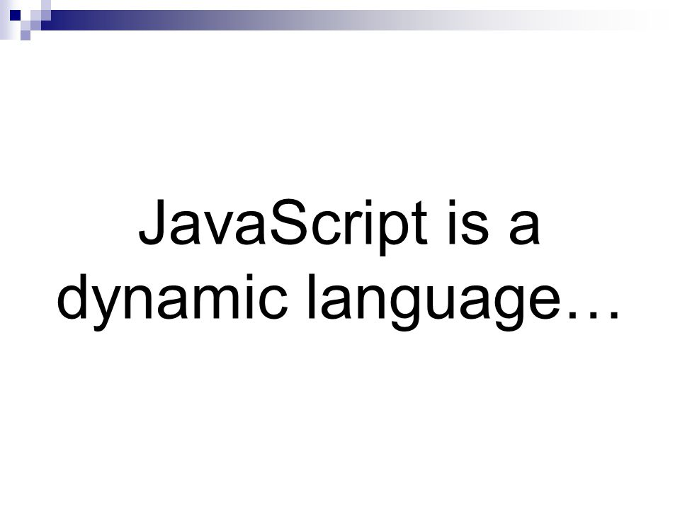 JavaScript is a dynamic language…