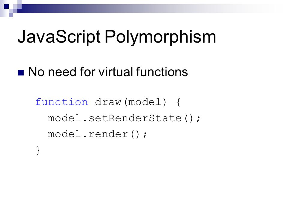 JavaScript Polymorphism No need for virtual functions function draw(model) { model.setRenderState(); model.render(); }