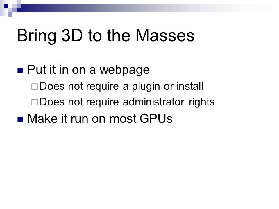 Bring 3D to the Masses Put it in on a webpage  Does not require a plugin or install  Does not require administrator rights Make it run on most GPUs