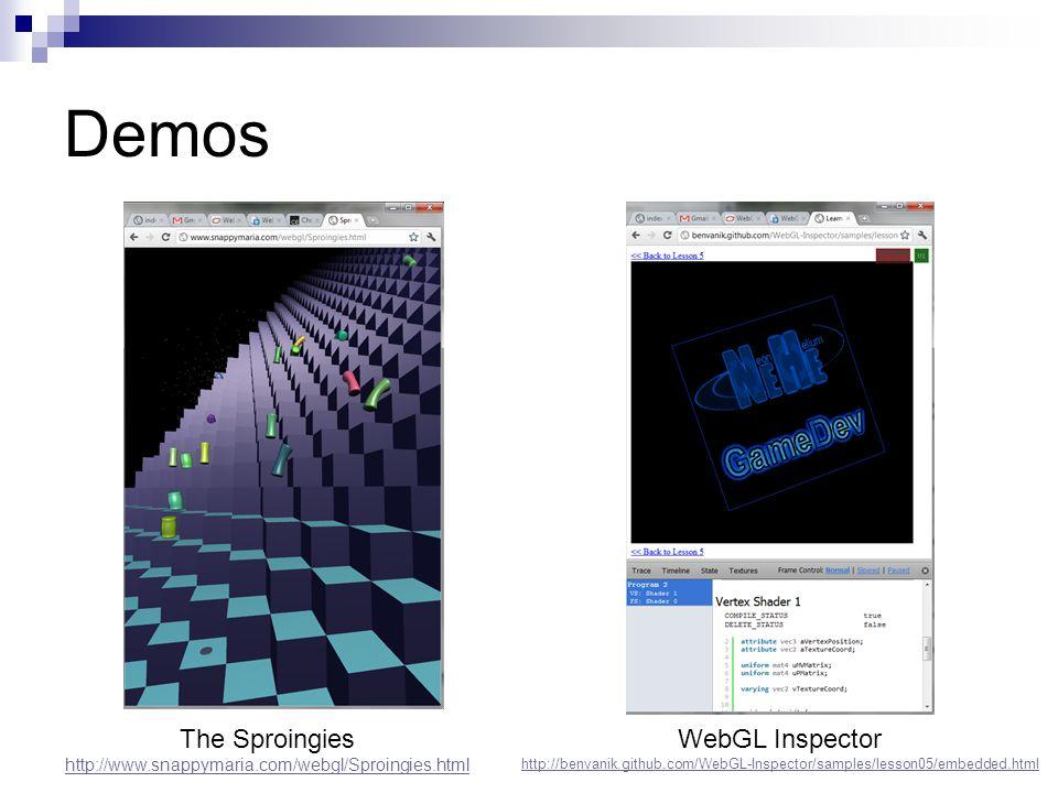 Demos WebGL Inspector http://benvanik.github.com/WebGL-Inspector/samples/lesson05/embedded.html The Sproingies http://www.snappymaria.com/webgl/Sproingies.html