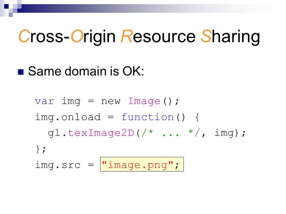 Cross-Origin Resource Sharing var img = new Image(); img.onload = function() { gl.texImage2D(/*...