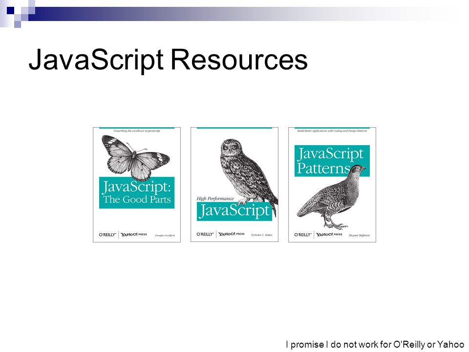 JavaScript Resources I promise I do not work for O Reilly or Yahoo