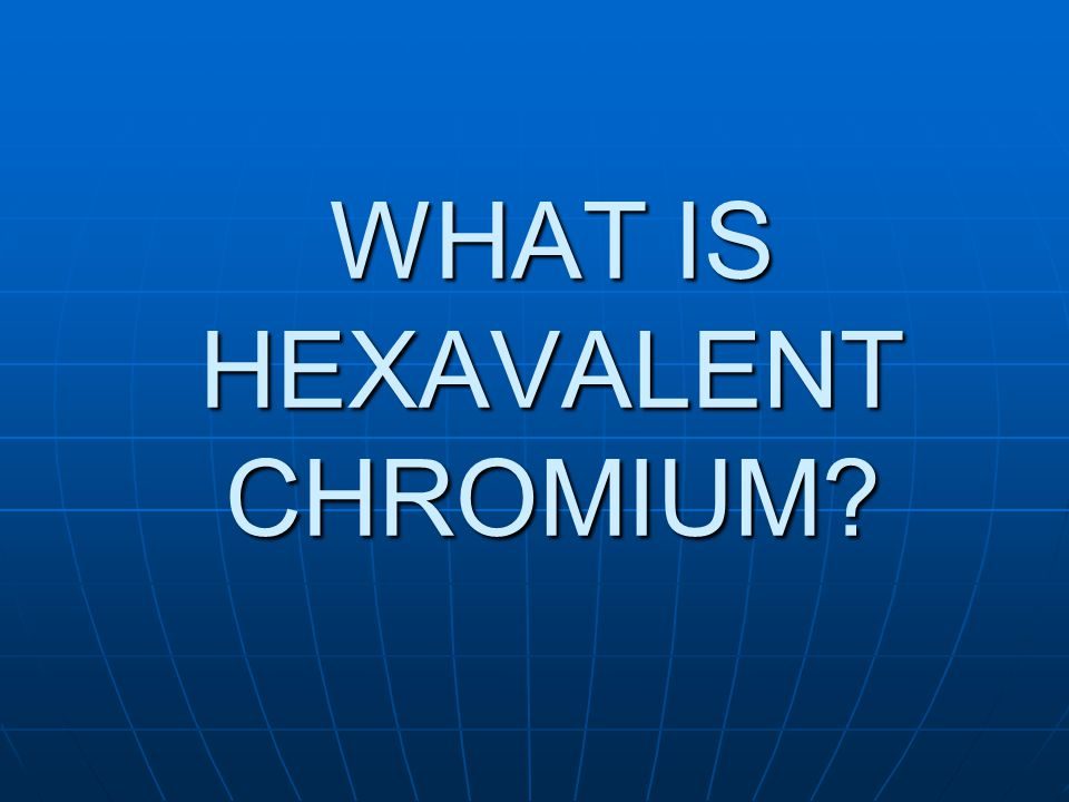 WHAT IS HEXAVALENT CHROMIUM?