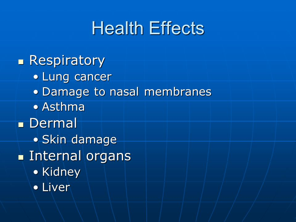 Health Effects Respiratory Respiratory Lung cancerLung cancer Damage to nasal membranesDamage to nasal membranes AsthmaAsthma Dermal Dermal Skin damageSkin damage Internal organs Internal organs KidneyKidney LiverLiver