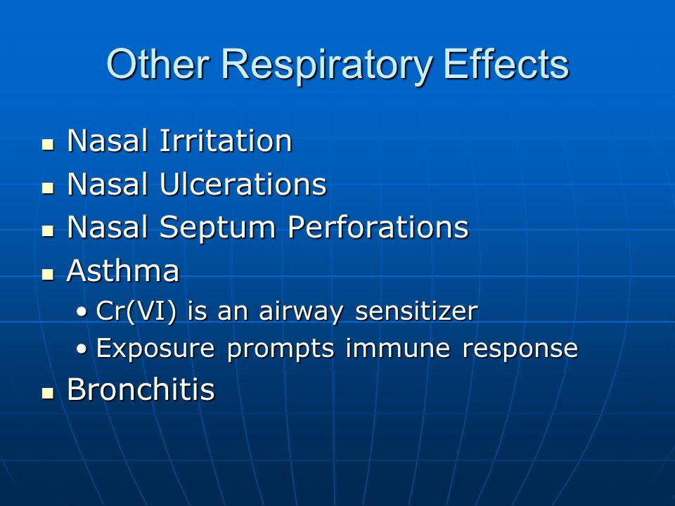 Other Respiratory Effects Nasal Irritation Nasal Irritation Nasal Ulcerations Nasal Ulcerations Nasal Septum Perforations Nasal Septum Perforations Asthma Asthma Cr(VI) is an airway sensitizerCr(VI) is an airway sensitizer Exposure prompts immune responseExposure prompts immune response Bronchitis Bronchitis