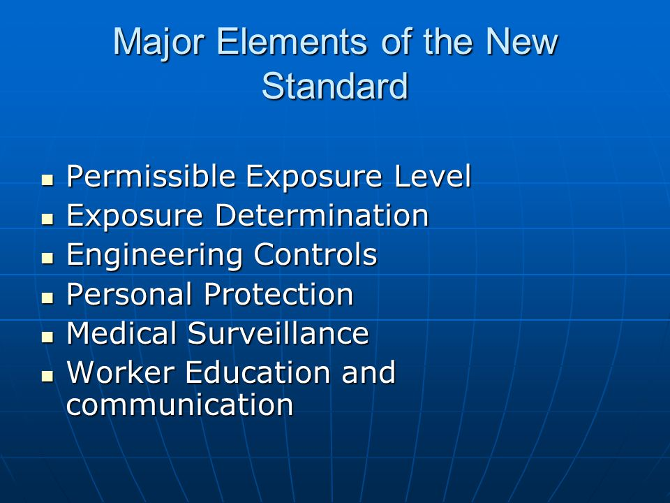 Major Elements of the New Standard Permissible Exposure Level Permissible Exposure Level Exposure Determination Exposure Determination Engineering Controls Engineering Controls Personal Protection Personal Protection Medical Surveillance Medical Surveillance Worker Education and communication Worker Education and communication