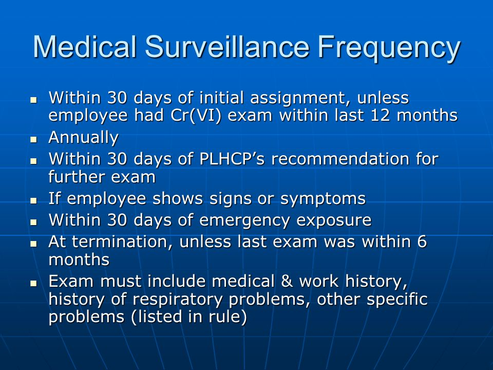 Medical Surveillance Frequency Within 30 days of initial assignment, unless employee had Cr(VI) exam within last 12 months Within 30 days of initial assignment, unless employee had Cr(VI) exam within last 12 months Annually Annually Within 30 days of PLHCP's recommendation for further exam Within 30 days of PLHCP's recommendation for further exam If employee shows signs or symptoms If employee shows signs or symptoms Within 30 days of emergency exposure Within 30 days of emergency exposure At termination, unless last exam was within 6 months At termination, unless last exam was within 6 months Exam must include medical & work history, history of respiratory problems, other specific problems (listed in rule) Exam must include medical & work history, history of respiratory problems, other specific problems (listed in rule)