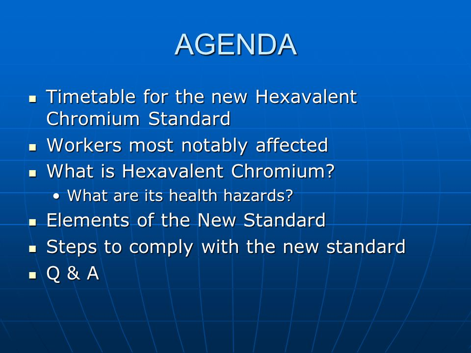 AGENDA Timetable for the new Hexavalent Chromium Standard Timetable for the new Hexavalent Chromium Standard Workers most notably affected Workers most notably affected What is Hexavalent Chromium.
