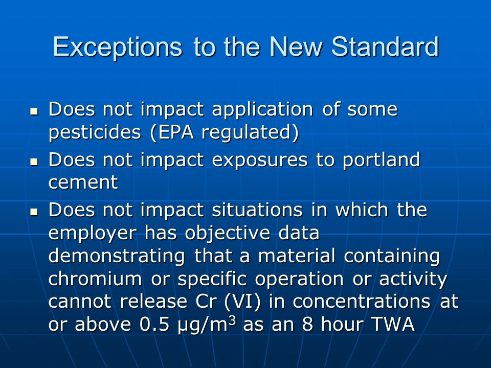 Exceptions to the New Standard Does not impact application of some pesticides (EPA regulated) Does not impact application of some pesticides (EPA regulated) Does not impact exposures to portland cement Does not impact exposures to portland cement Does not impact situations in which the employer has objective data demonstrating that a material containing chromium or specific operation or activity cannot release Cr (VI) in concentrations at or above 0.5 µg/m 3 as an 8 hour TWA Does not impact situations in which the employer has objective data demonstrating that a material containing chromium or specific operation or activity cannot release Cr (VI) in concentrations at or above 0.5 µg/m 3 as an 8 hour TWA