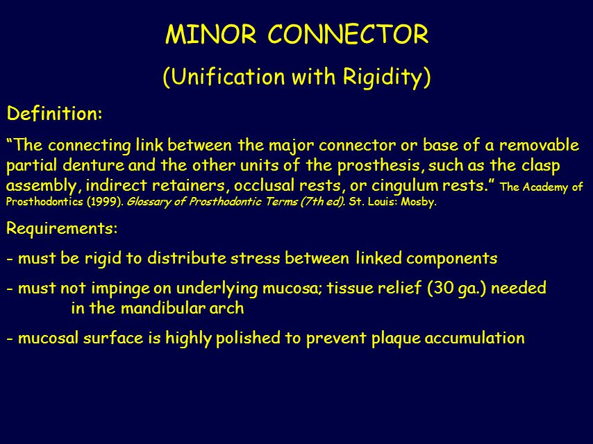 "MINOR CONNECTOR (Unification with Rigidity) Definition: ""The connecting link between the major connector or base of a removable partial denture and th"