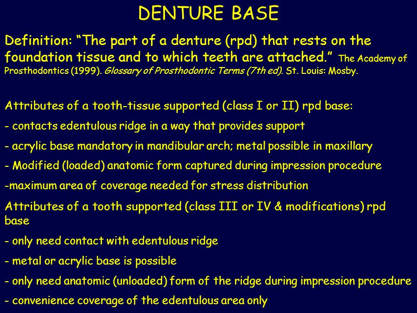 "DENTURE BASE Definition: ""The part of a denture (rpd) that rests on the foundation tissue and to which teeth are attached."" The Academy of Prosthodont"