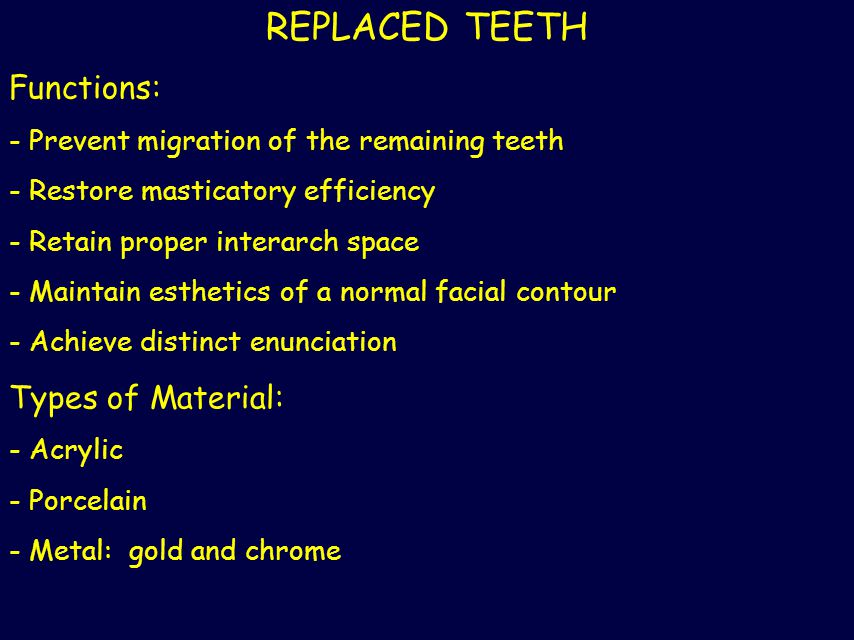 REPLACED TEETH Functions: - Prevent migration of the remaining teeth - Restore masticatory efficiency - Retain proper interarch space - Maintain esthe