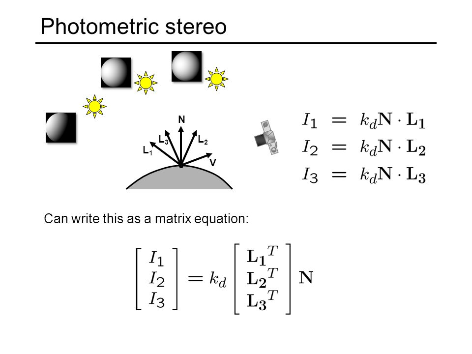 Photometric stereo N L1L1 L2L2 V L3L3 Can write this as a matrix equation: