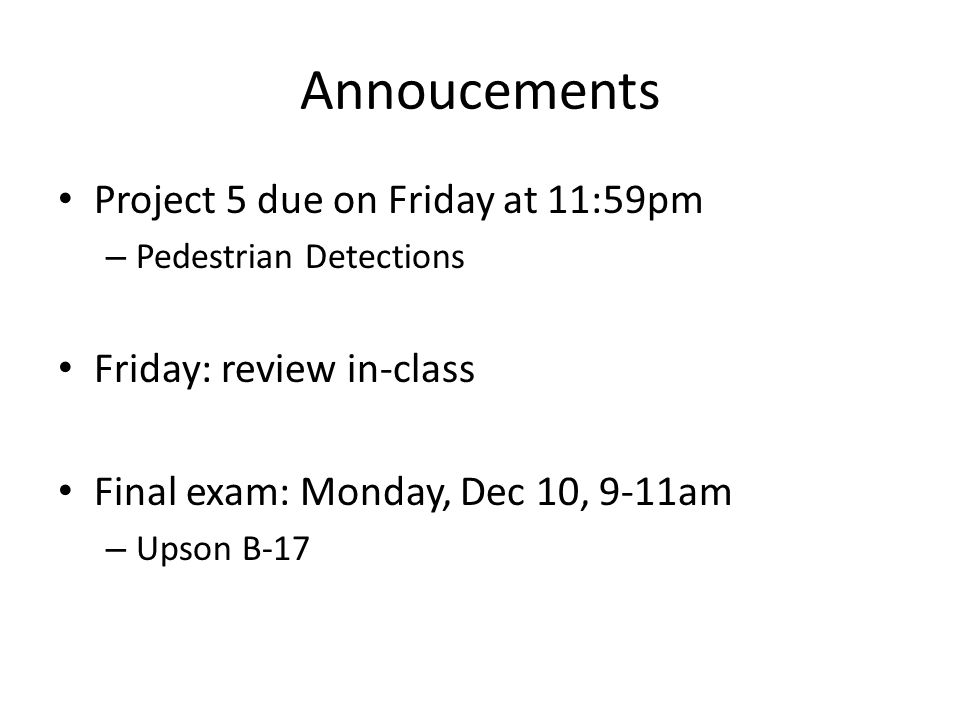 Annoucements Project 5 due on Friday at 11:59pm – Pedestrian Detections Friday: review in-class Final exam: Monday, Dec 10, 9-11am – Upson B-17