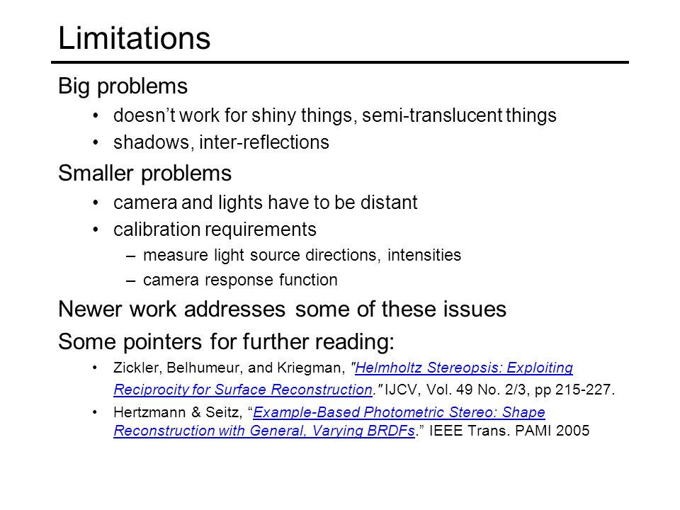 Limitations Big problems doesn't work for shiny things, semi-translucent things shadows, inter-reflections Smaller problems camera and lights have to be distant calibration requirements –measure light source directions, intensities –camera response function Newer work addresses some of these issues Some pointers for further reading: Zickler, Belhumeur, and Kriegman, Helmholtz Stereopsis: Exploiting Reciprocity for Surface Reconstruction. IJCV, Vol.