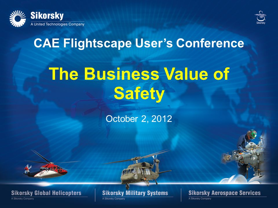 SIKORSKY CAE Flightscape User's Conference The Business Value of Safety October 2, 2012