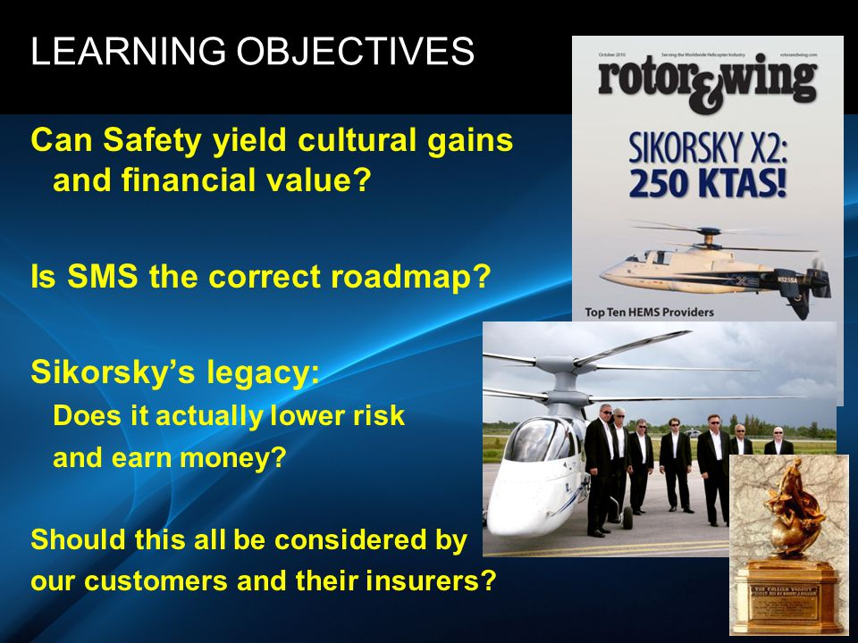 SIKORSKY LEARNING OBJECTIVES Can Safety yield cultural gains and financial value? Is SMS the correct roadmap? Sikorsky's legacy: Does it actually lowe