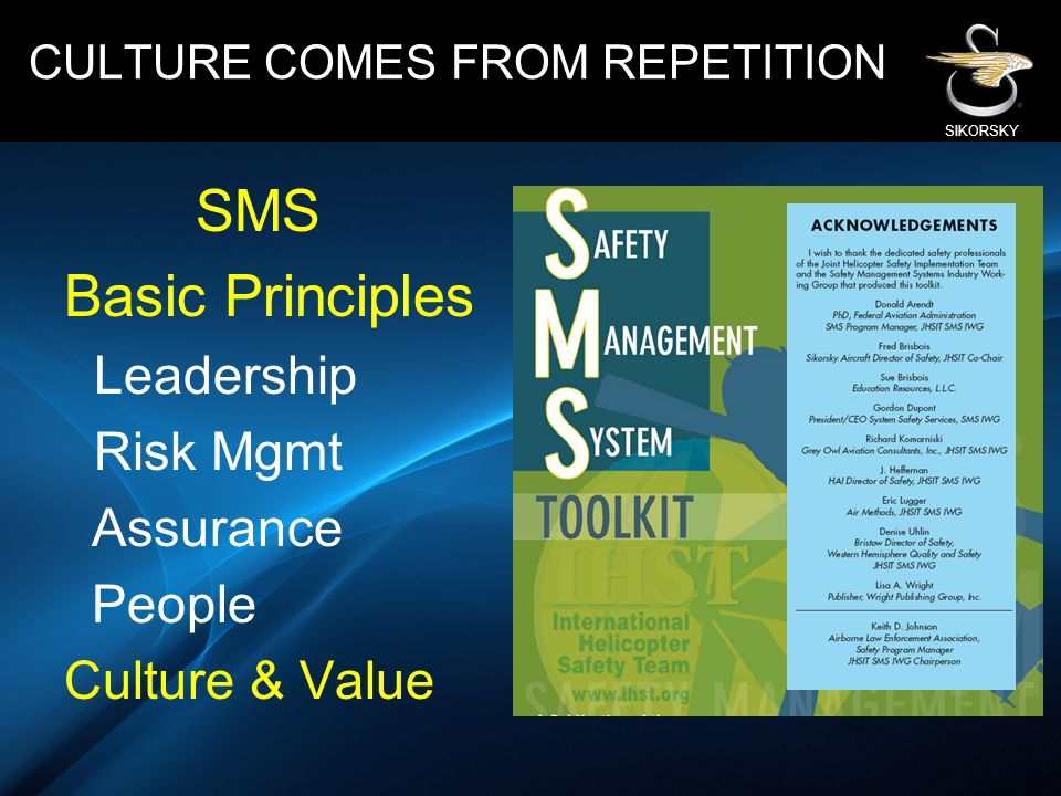 SIKORSKY SMS Basic Principles Leadership Risk Mgmt Assurance People Culture & Value CULTURE COMES FROM REPETITION
