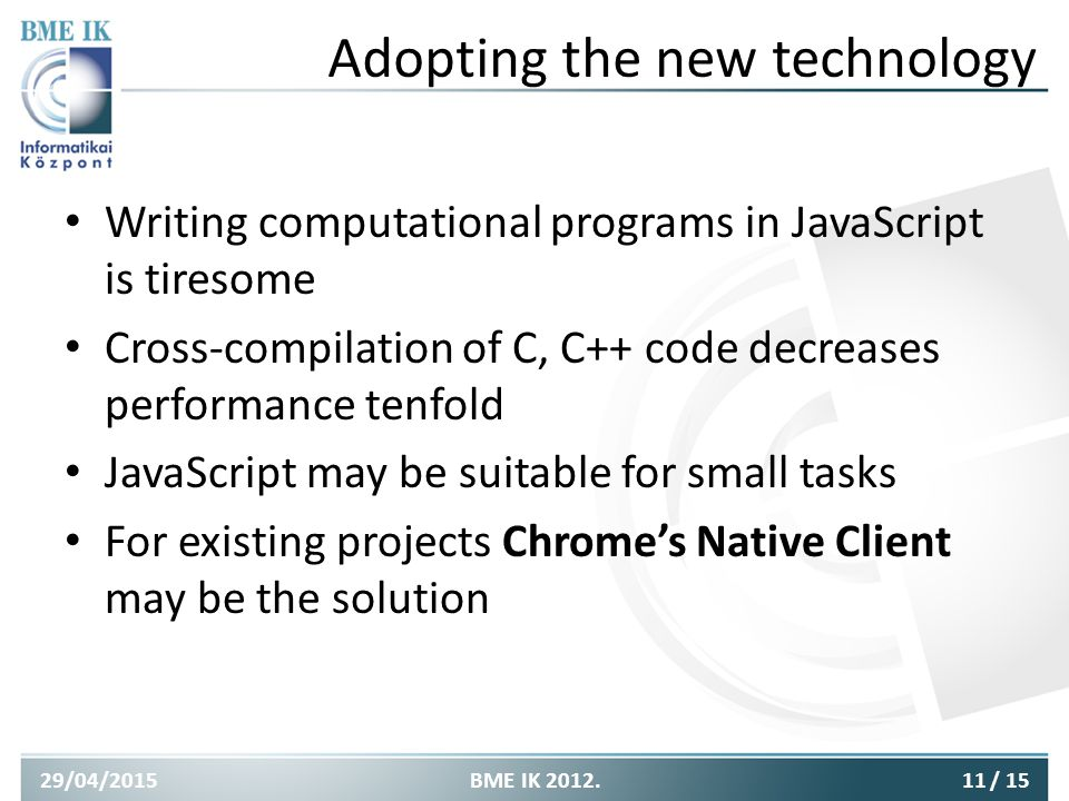 Adopting the new technology Writing computational programs in JavaScript is tiresome Cross-compilation of C, C++ code decreases performance tenfold JavaScript may be suitable for small tasks For existing projects Chrome's Native Client may be the solution 29/04/201511BME IK 2012./ 15