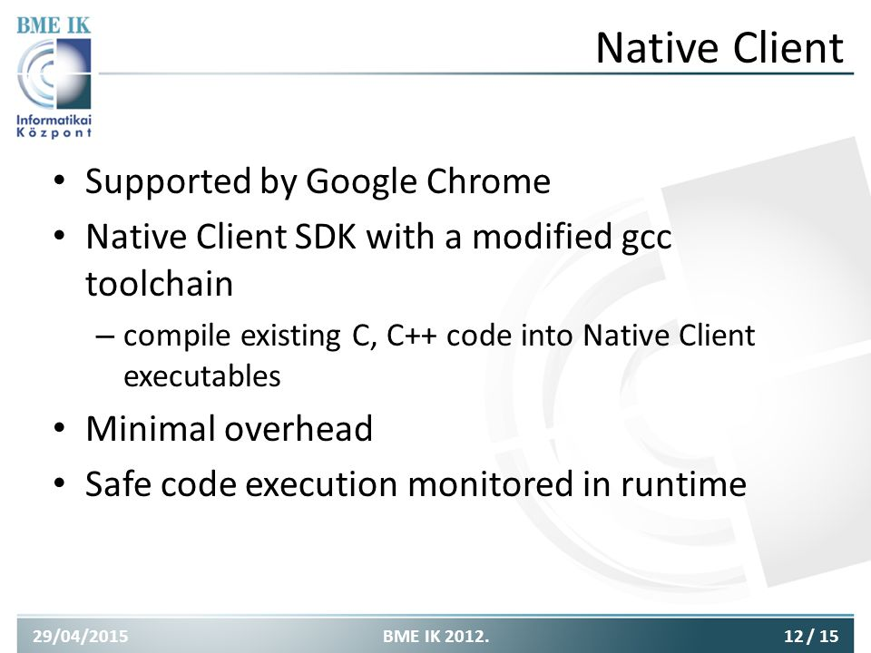 Native Client Supported by Google Chrome Native Client SDK with a modified gcc toolchain – compile existing C, C++ code into Native Client executables Minimal overhead Safe code execution monitored in runtime 29/04/201512BME IK 2012./ 15