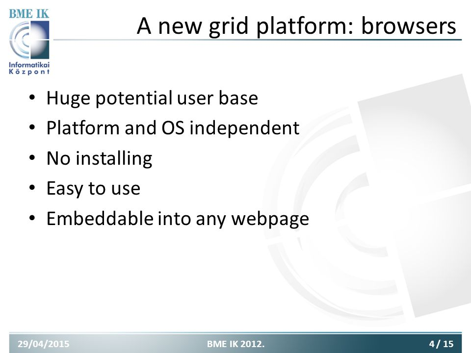 A new grid platform: browsers Huge potential user base Platform and OS independent No installing Easy to use Embeddable into any webpage 29/04/20154BME IK 2012./ 15