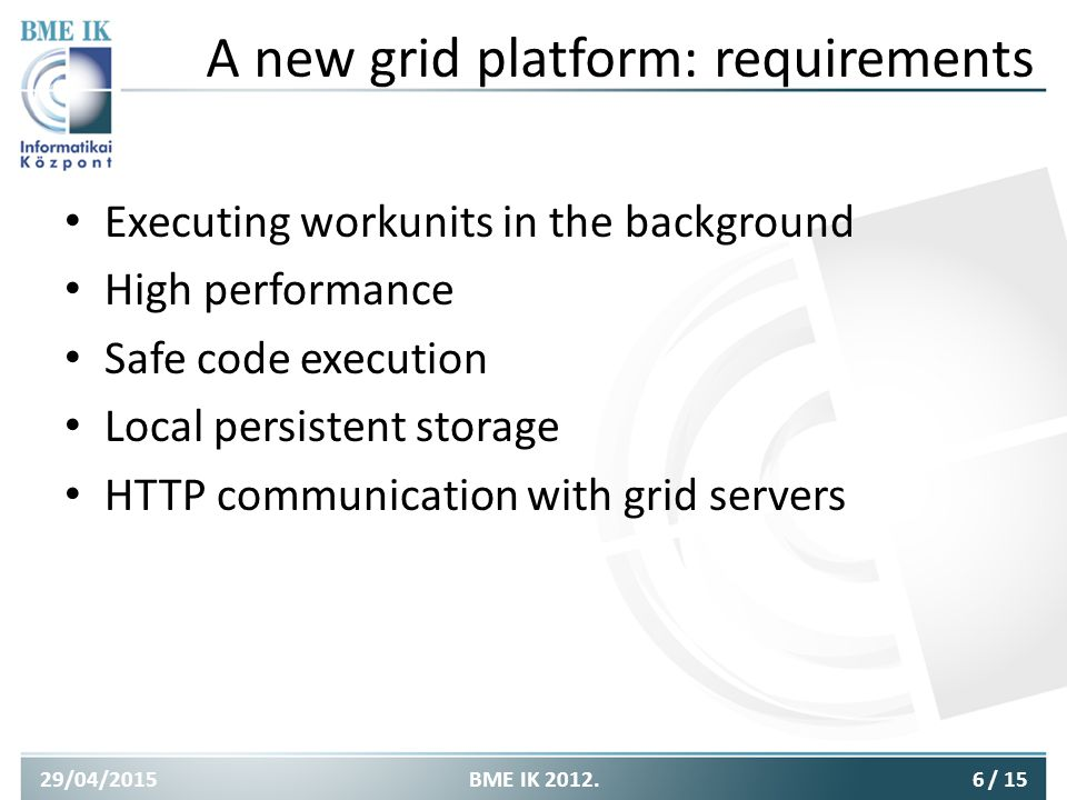A new grid platform: requirements Executing workunits in the background High performance Safe code execution Local persistent storage HTTP communication with grid servers 29/04/20156BME IK 2012./ 15