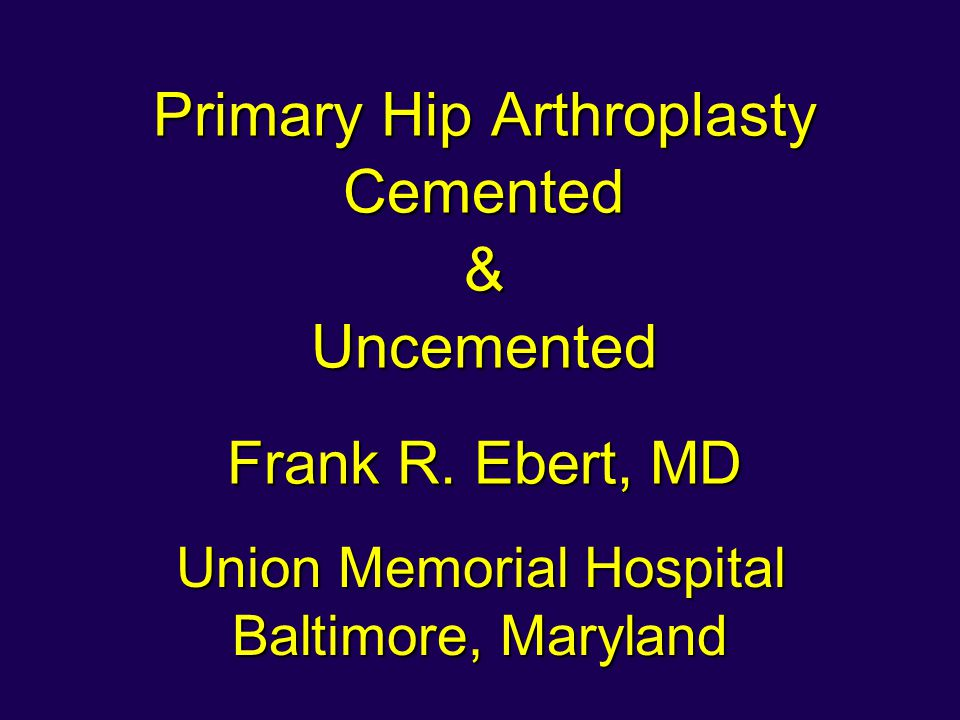 Primary Hip Arthroplasty Cemented & Uncemented Frank R. Ebert, MD Union Memorial Hospital Baltimore, Maryland