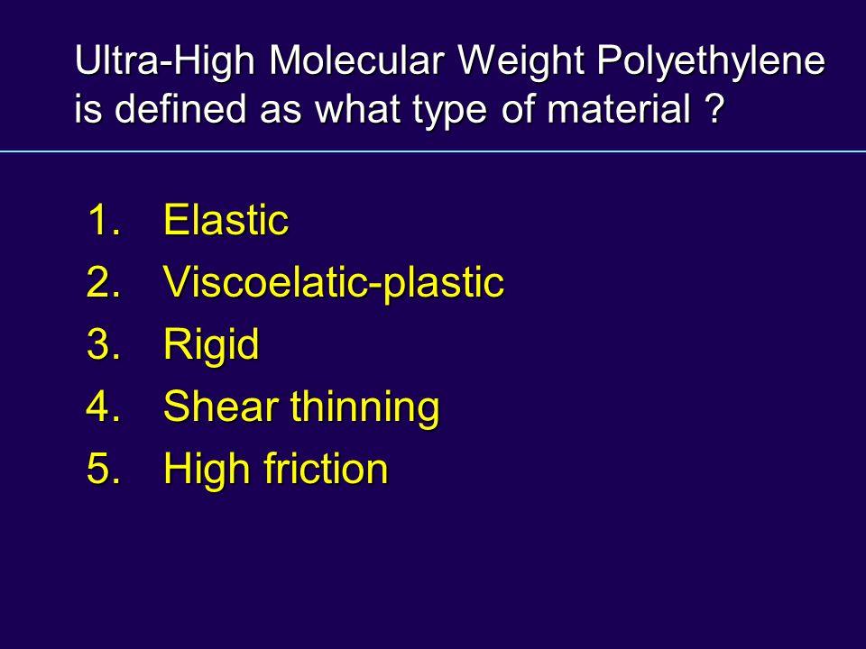 Ultra-High Molecular Weight Polyethylene is defined as what type of material ? 1.Elastic 2. Viscoelatic-plastic 3. Rigid 4. Shear thinning 5. High fri