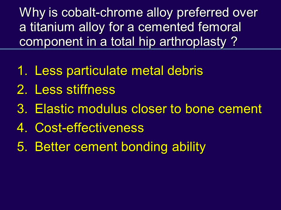 Why is cobalt-chrome alloy preferred over a titanium alloy for a cemented femoral component in a total hip arthroplasty ? 1.Less particulate metal deb