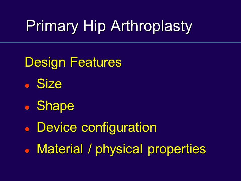 Primary Hip Arthroplasty Design Features Size Size Shape Shape Device configuration Device configuration Material / physical properties Material / phy
