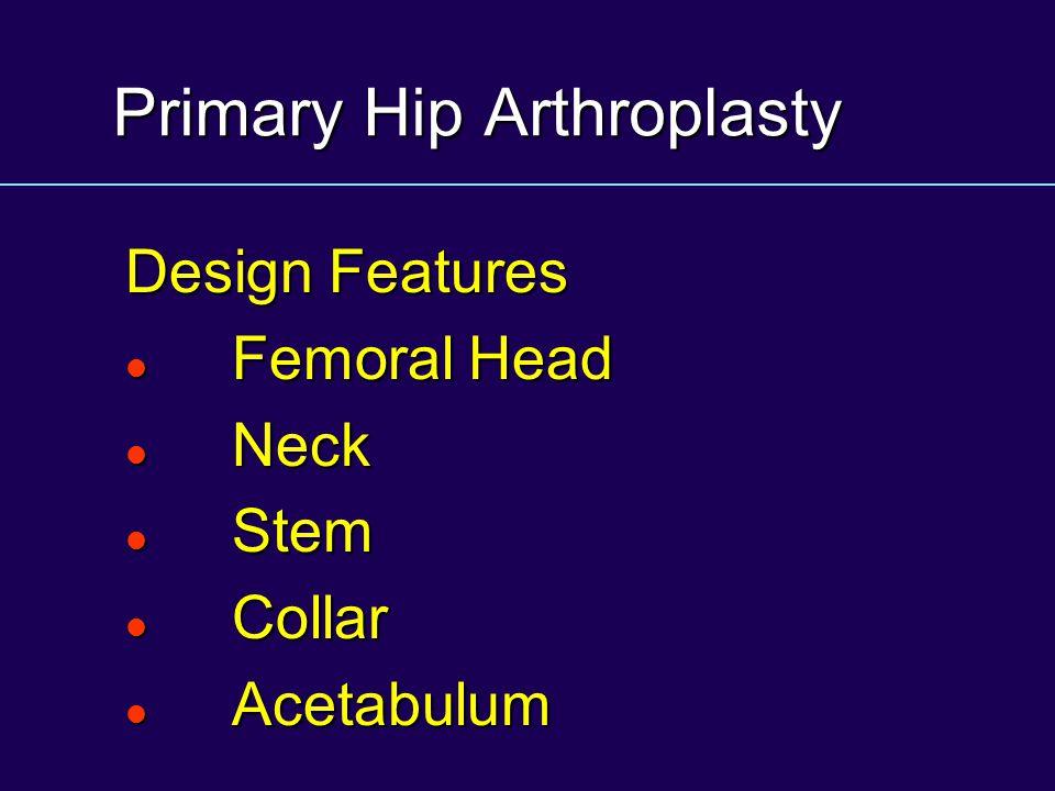 Primary Hip Arthroplasty Design Features Femoral Head Femoral Head Neck Neck Stem Stem Collar Collar Acetabulum Acetabulum