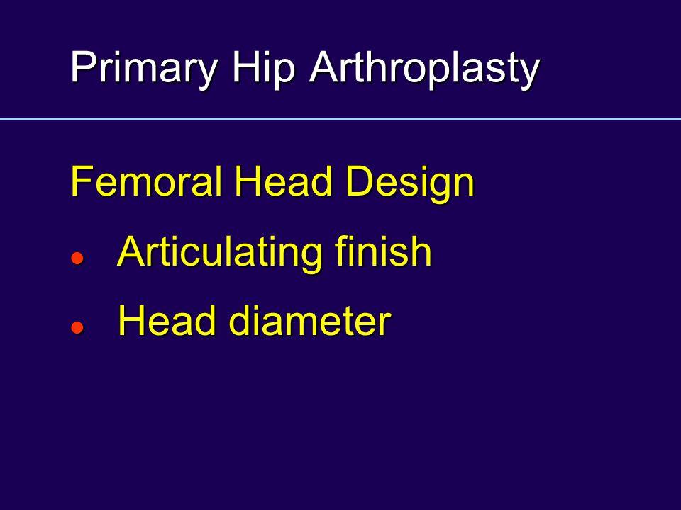 Primary Hip Arthroplasty Femoral Head Design Articulating finish Articulating finish Head diameter Head diameter