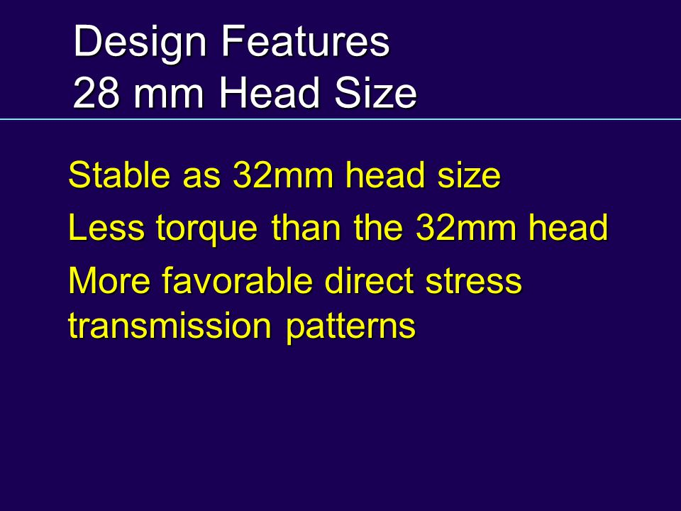 Design Features 28 mm Head Size Stable as 32mm head size Less torque than the 32mm head More favorable direct stress transmission patterns